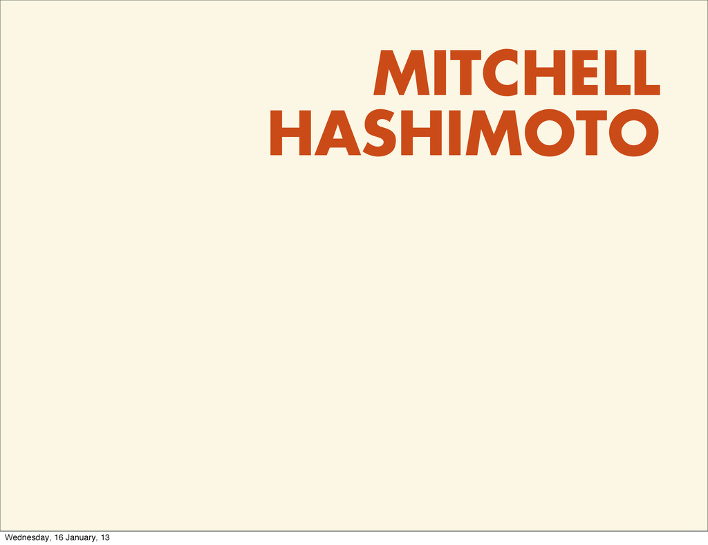 MITCHELL HASHIMOTO Wednesday, 16 January, 13