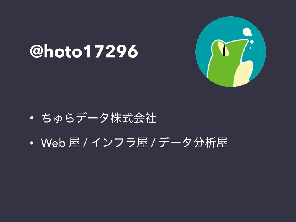 @hoto17296 • ͪΎΒσʔλגࣜձࣾ • Web  / Πϯϑϥ / σʔλੳ