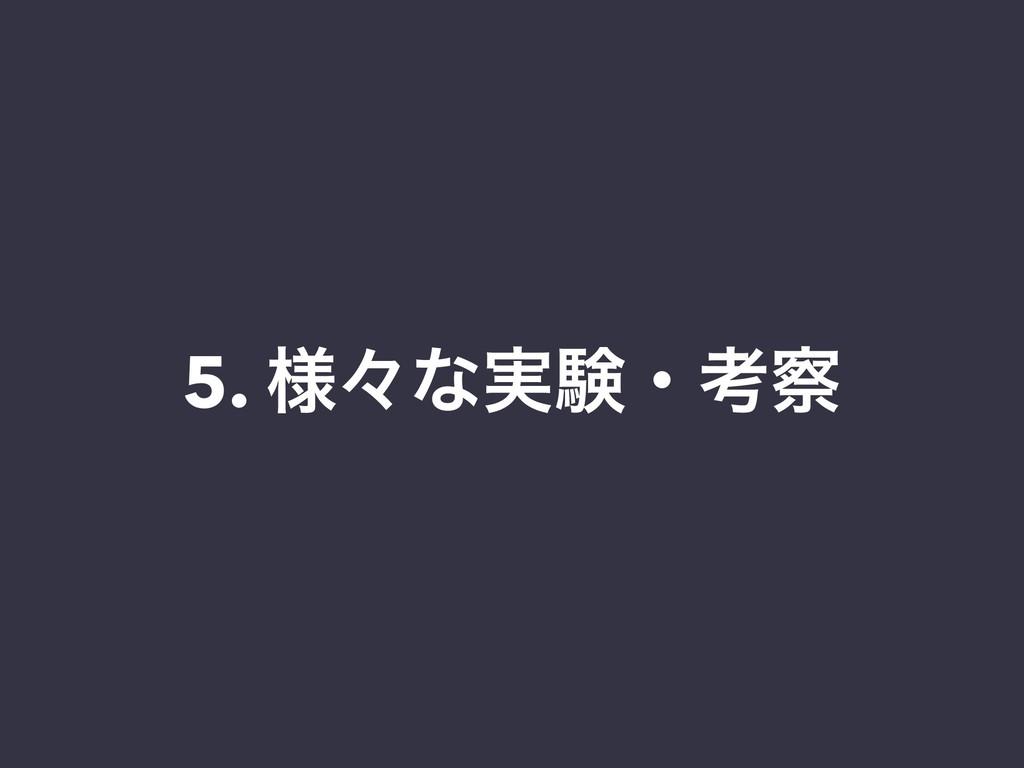 5. ༷ʑͳ࣮ݧɾߟ