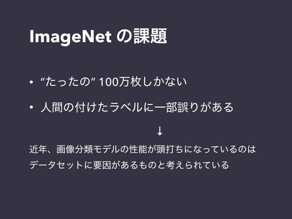 "ImageNet ͷ՝ • ""ͨͬͨͷ"" 100ສຕ͔͠ͳ͍ • ਓؒͷ͚ͨϥϕϧʹҰ෦ޡ..."
