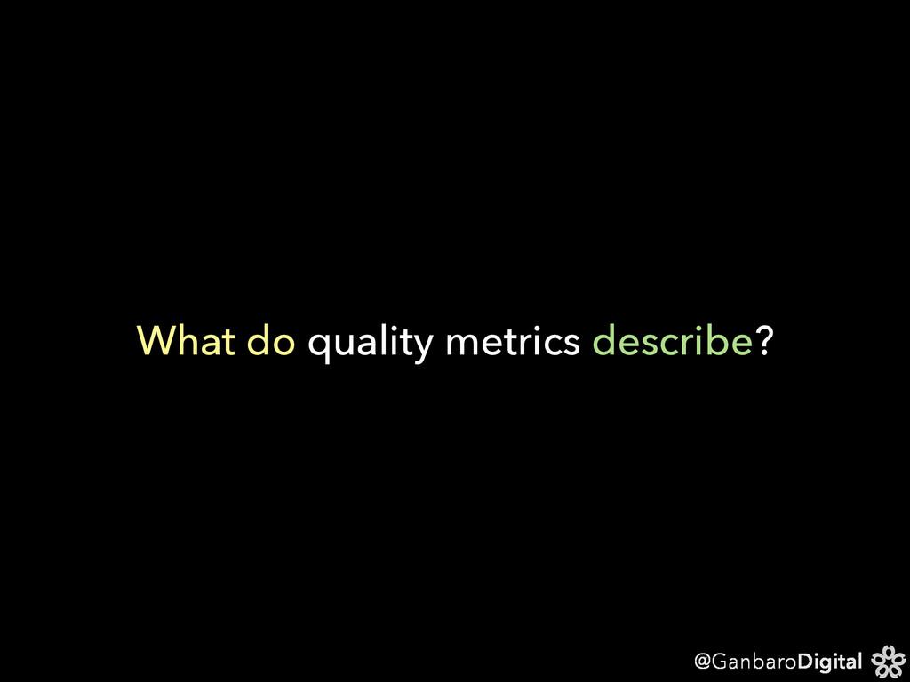 @GanbaroDigital What do quality metrics describ...
