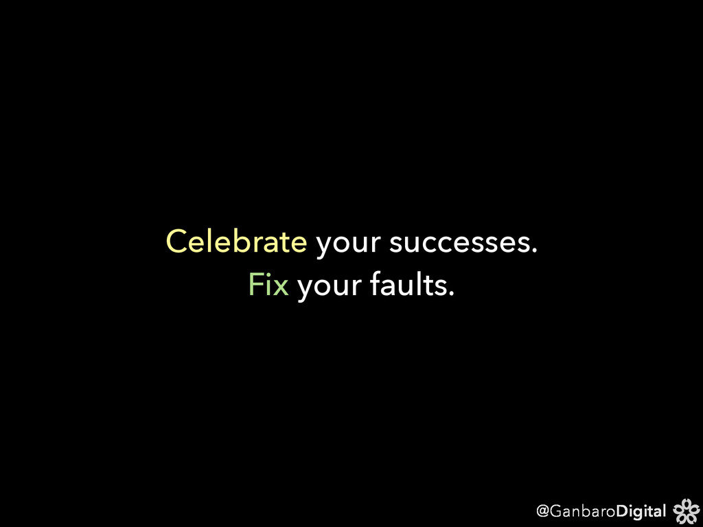 @GanbaroDigital Celebrate your successes. Fix y...