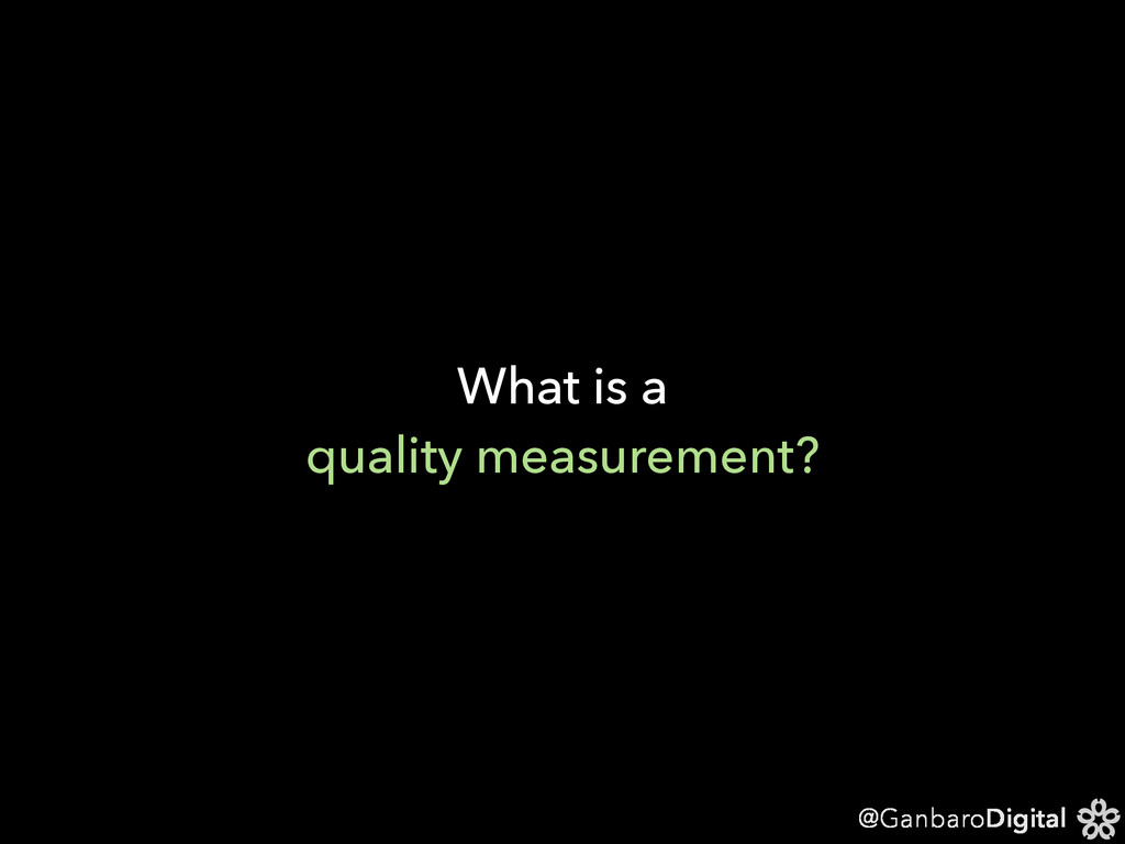 @GanbaroDigital What is a quality measurement?