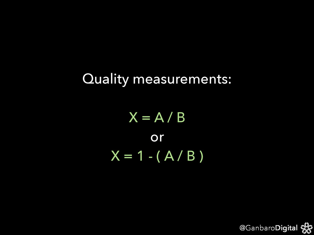 @GanbaroDigital Quality measurements: X = A / B...
