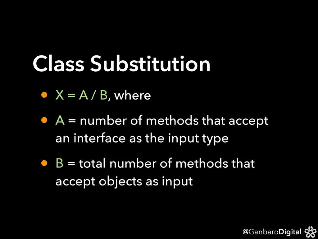 @GanbaroDigital Class Substitution • X = A / B,...