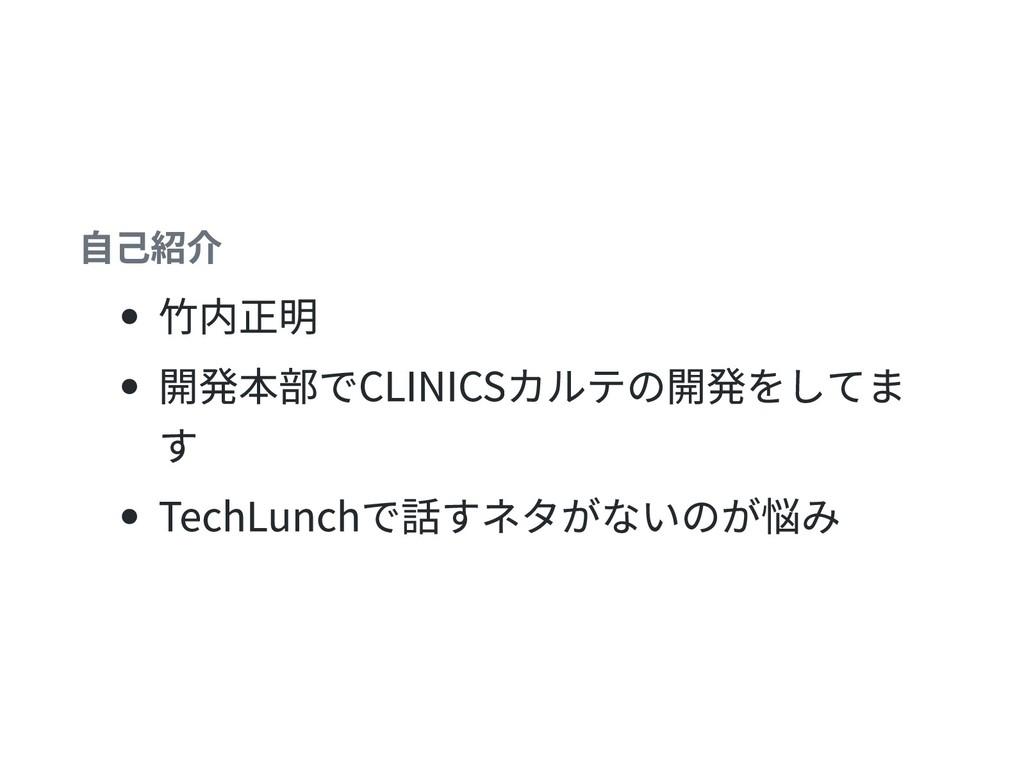 自己紹介 竹内正明 開発本部でCLINICSカルテの開発をしてま す TechLunchで話す...