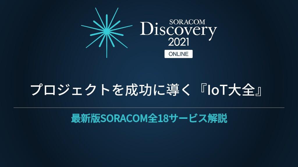 プロジェクトを成功に導く『IoT大全』 最新版SORACOM全18サービス解説