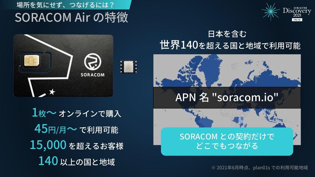 SORACOM Air の特徴 日本を含む 世界140を超える国と地域で利用可能 ※ 2021...