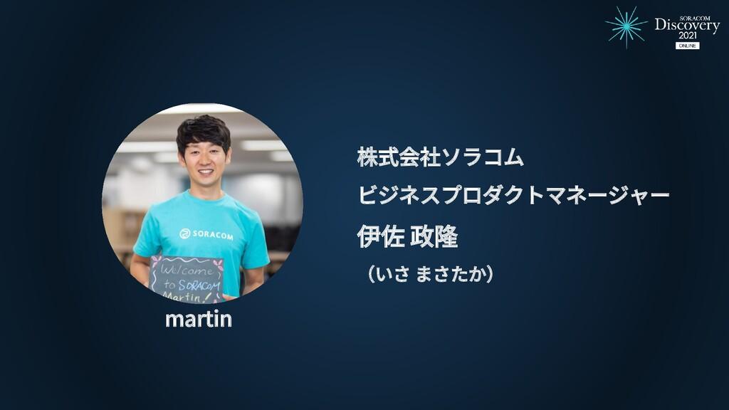 株式会社ソラコム ビジネスプロダクトマネージャー 伊佐 政隆 (いさ まさたか) martin