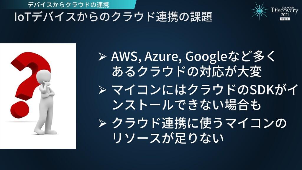IoTデバイスからのクラウド連携の課題 ⮚ AWS, Azure, Googleなど多く ある...