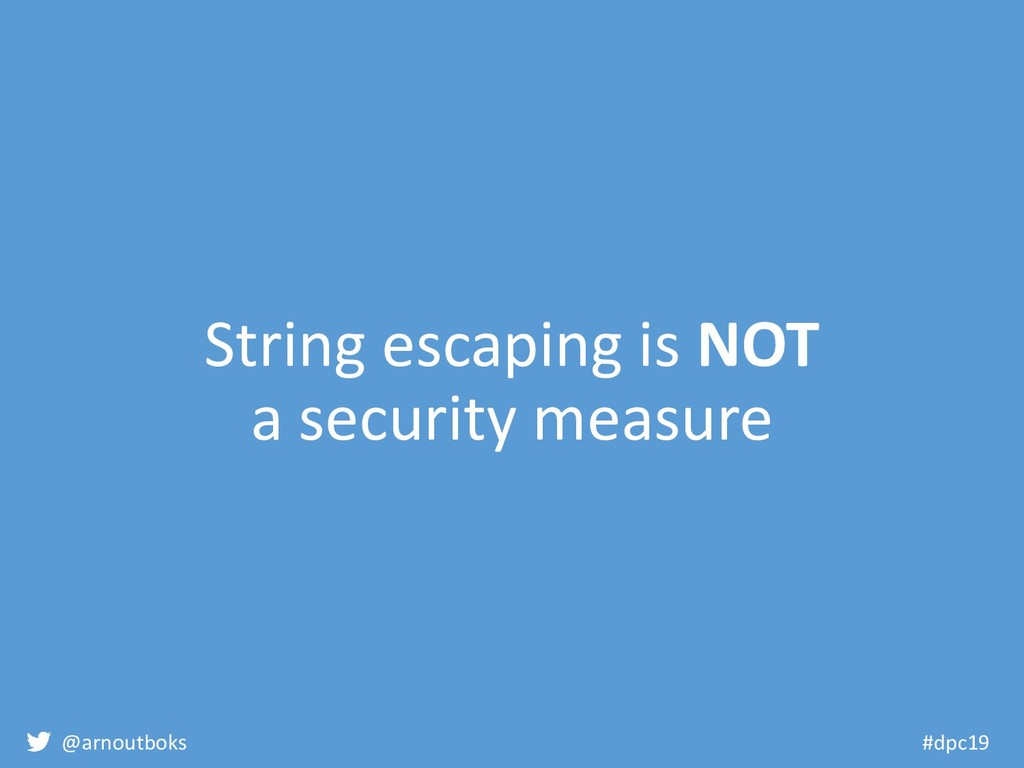 @arnoutboks #dpc19 String escaping is NOT a sec...