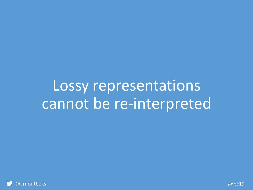 @arnoutboks #dpc19 Lossy representations cannot...