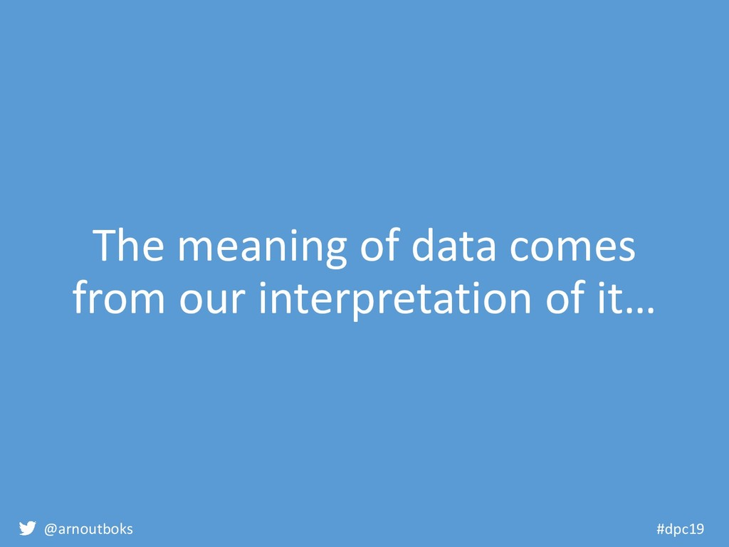 @arnoutboks #dpc19 The meaning of data comes fr...
