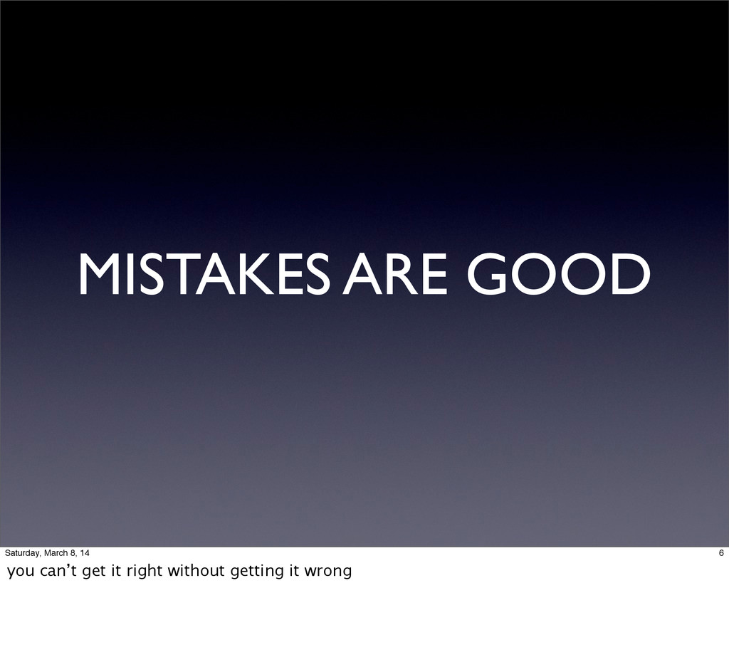MISTAKES ARE GOOD 6 Saturday, March 8, 14 you c...