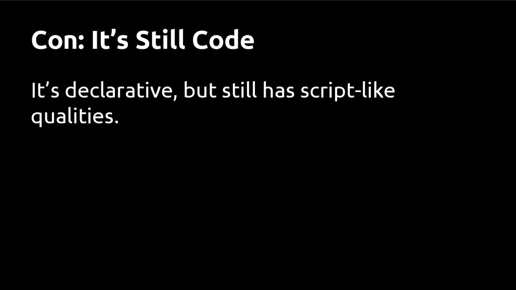 Con: It's Still Code It's declarative, but stil...