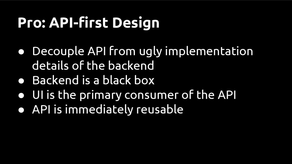Pro: API-first Design ● Decouple API from ugly ...