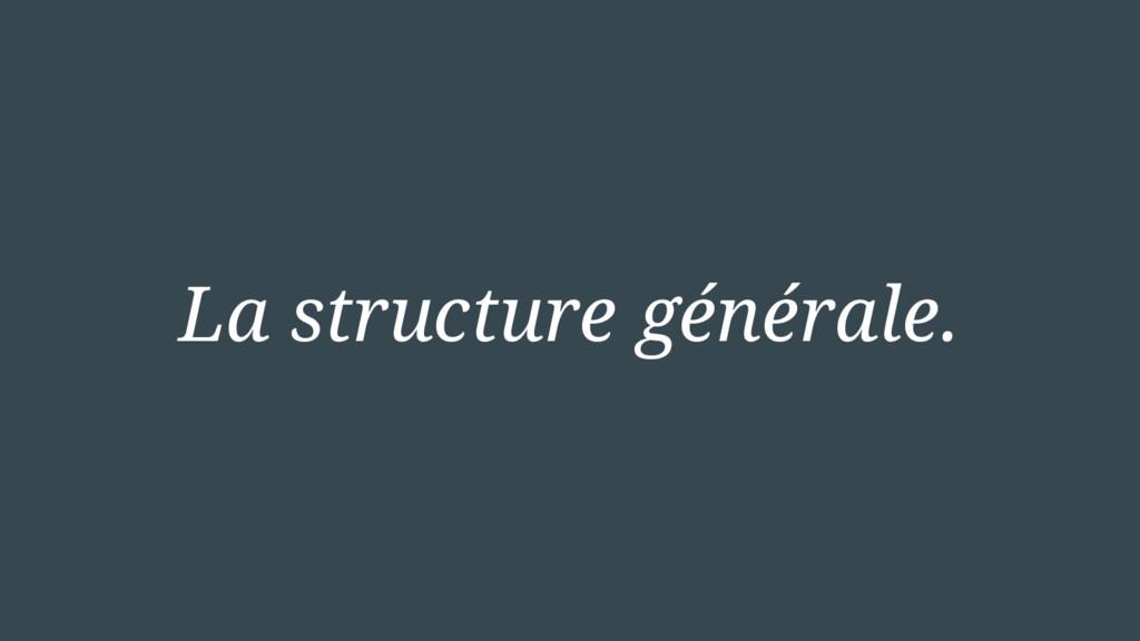 La structure générale.