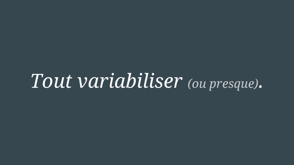 Tout variabiliser (ou presque).