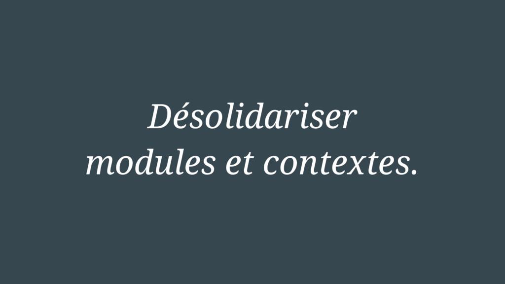 Désolidariser modules et contextes.