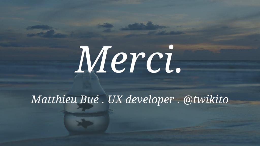 Merci. Matthieu Bué . UX developer . @twikito