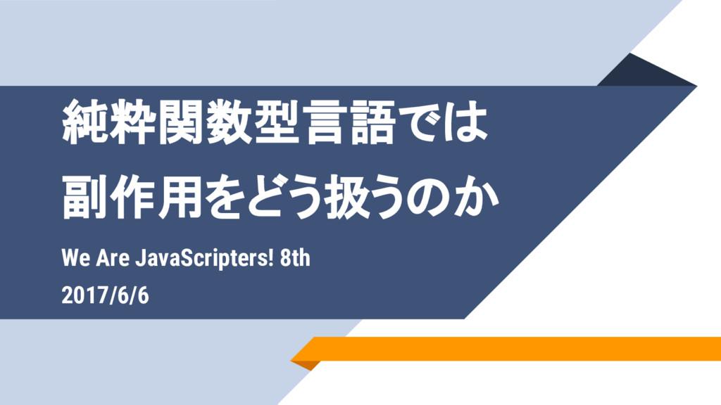 純粋関数型言語では 副作用をどう扱うのか We Are JavaScripters! 8th ...
