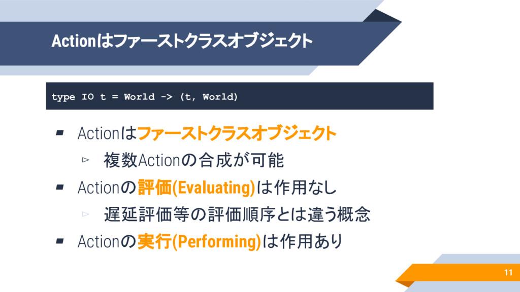 11 Actionはファーストクラスオブジェクト type IO t = World -> (...