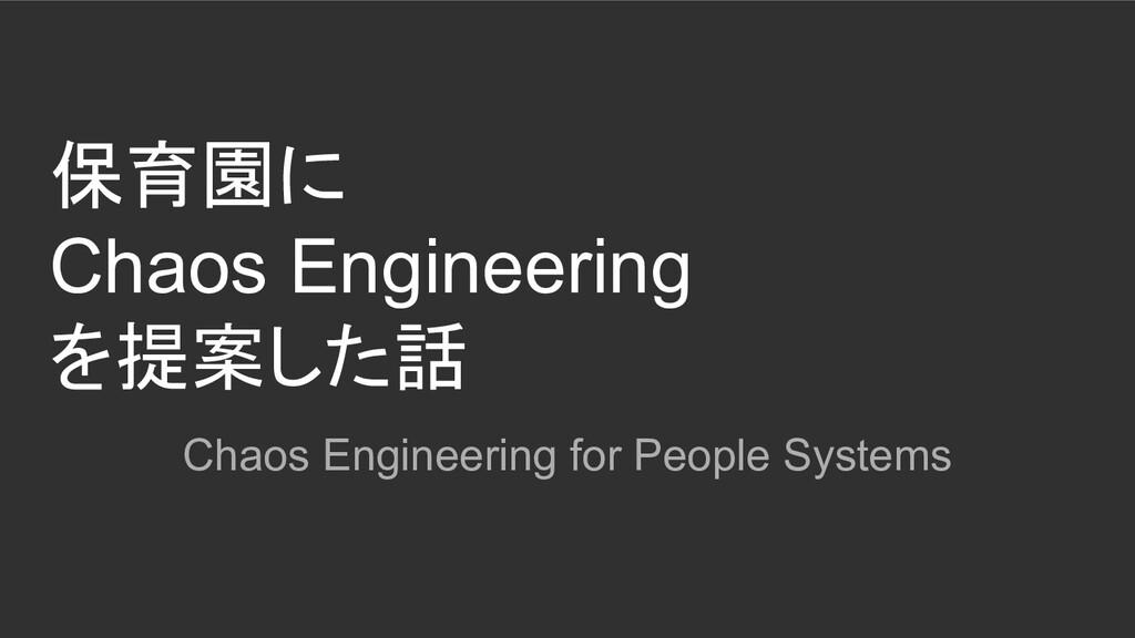 保育園に Chaos Engineering を提案した話 Chaos Engineering...