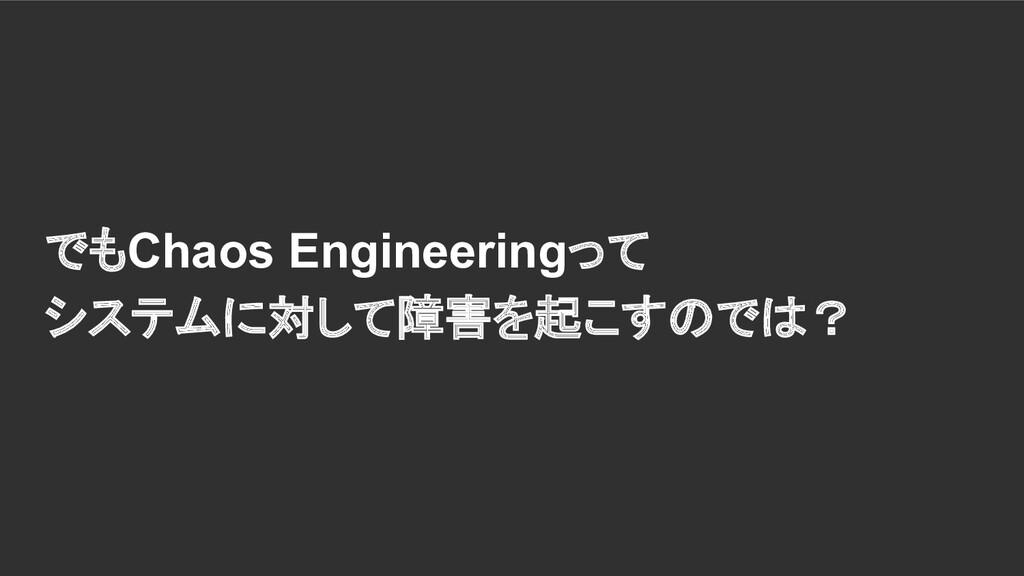 でもChaos Engineeringって システムに対して障害を起こすのでは?