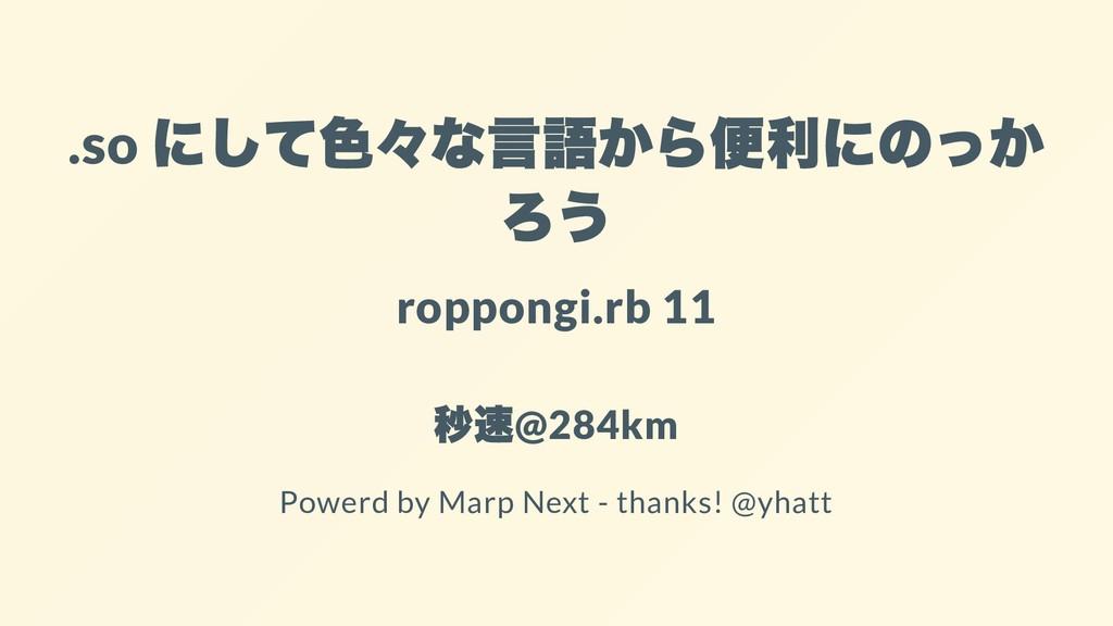.so にして⾊々な⾔語から便利にのっか ろう roppongi.rb 11 秒速 @284k...