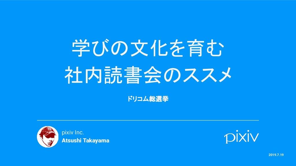 学びの文化を育む 社内読書会のススメ ドリコム総選挙 pixiv Inc. Atsushi T...