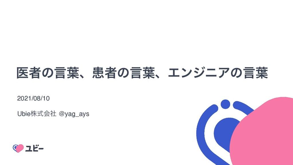 ҩऀͷݴ༿ɺױऀͷݴ༿ɺΤϯδχΞͷݴ༿ 2021/08/1 0  Ubieגࣜձࣾ @yag...
