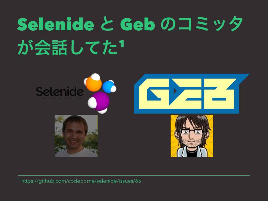 Selenide ͱ Geb ͷίϛολ ͕ձͯͨ͠1 1 https://github.c...