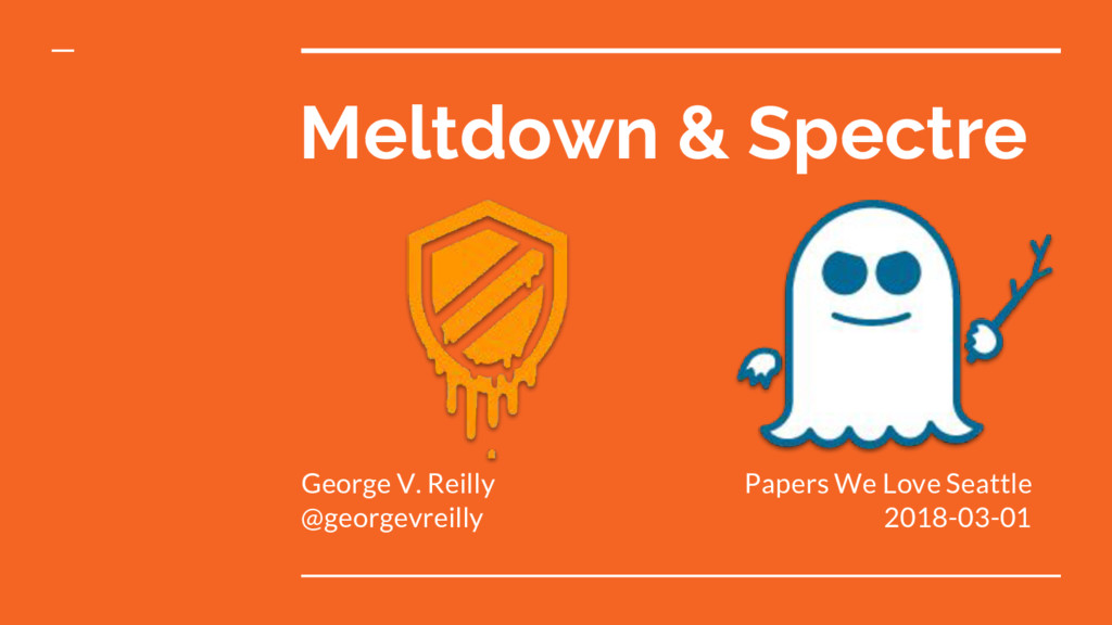 Meltdown & Spectre George V. Reilly @georgevrei...