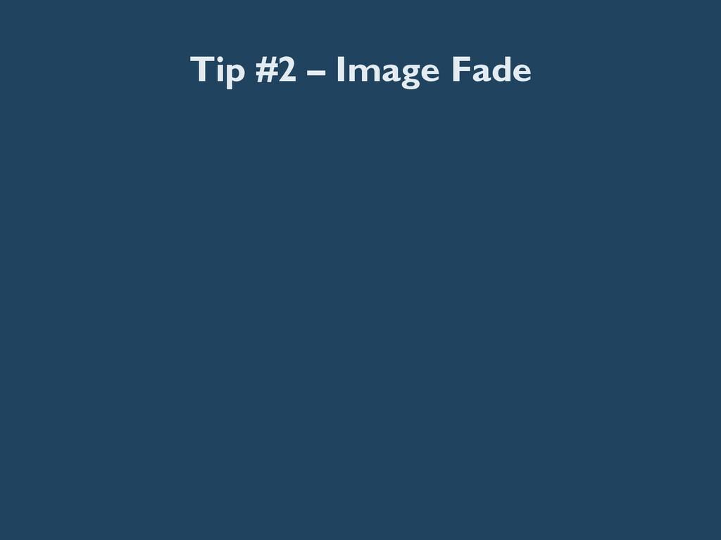 Tip #2 – Image Fade