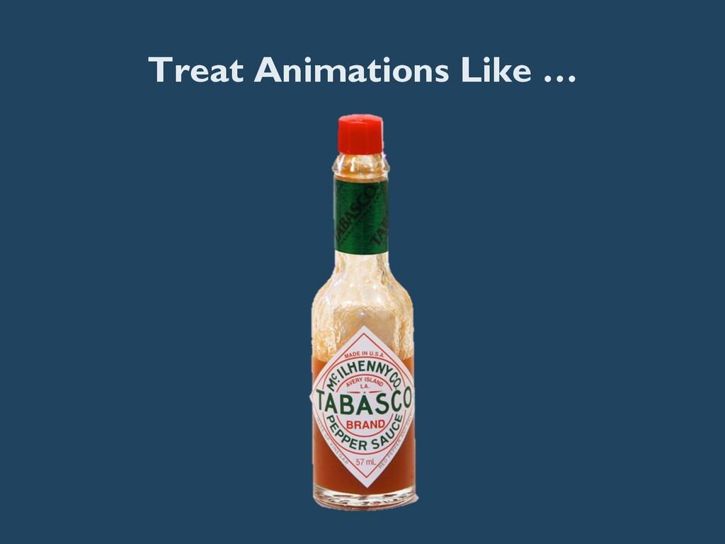 Treat Animations Like …