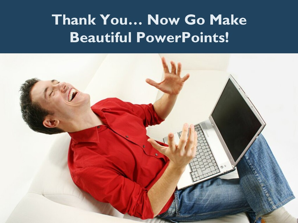 Thank You… Now Go Make Beautiful PowerPoints!