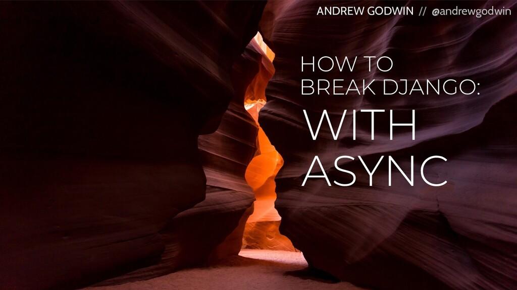 HOW TO BREAK DJANGO: ANDREW GODWIN // @andrewgo...