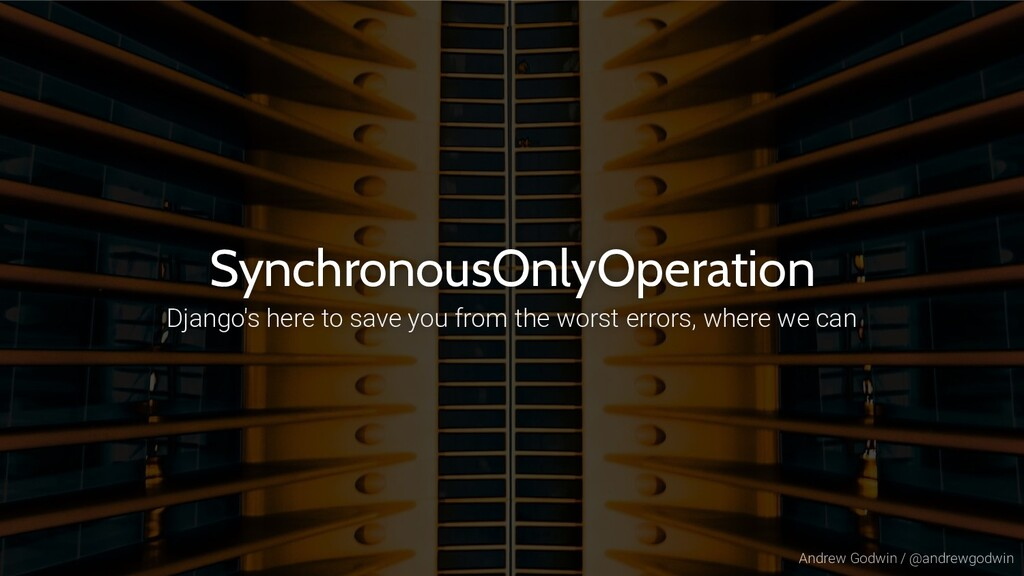 Andrew Godwin / @andrewgodwin SynchronousOnlyOp...