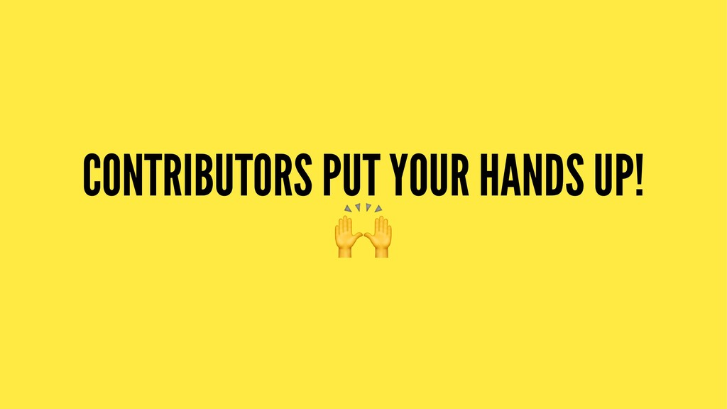 CONTRIBUTORS PUT YOUR HANDS UP! !