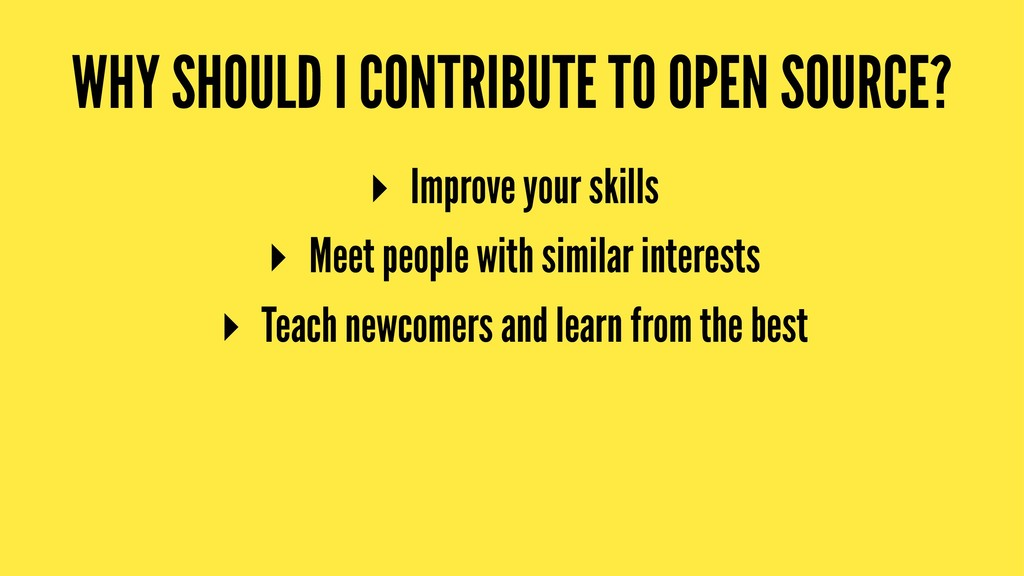 WHY SHOULD I CONTRIBUTE TO OPEN SOURCE? ▸ Impro...