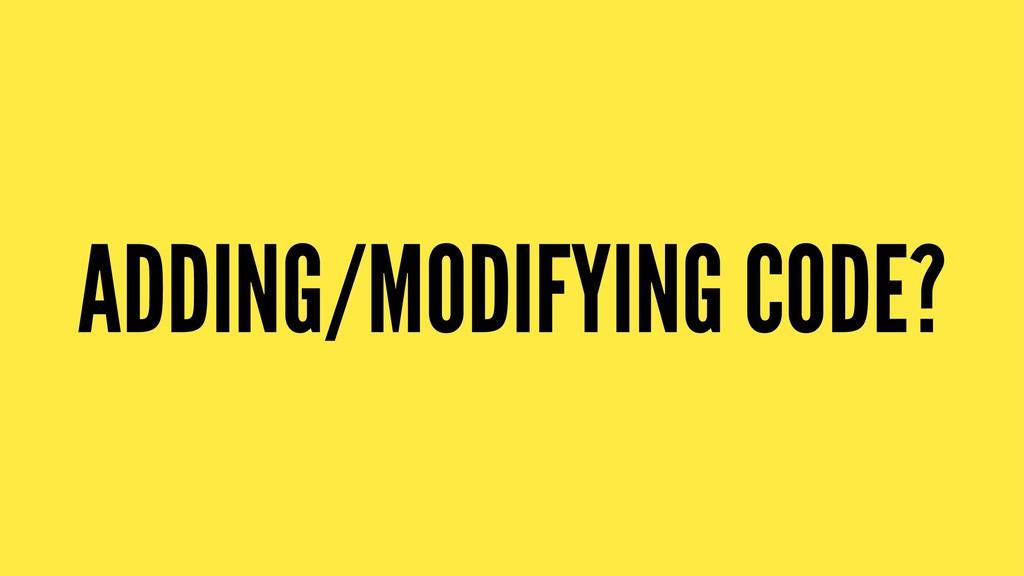ADDING/MODIFYING CODE?
