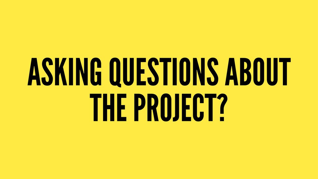 ASKING QUESTIONS ABOUT THE PROJECT?