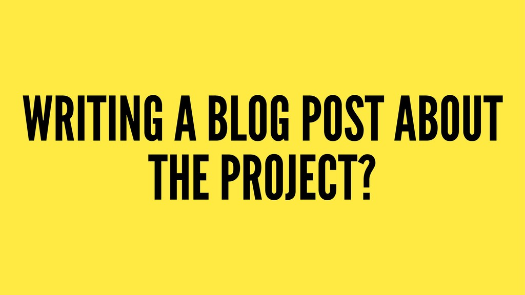 WRITING A BLOG POST ABOUT THE PROJECT?