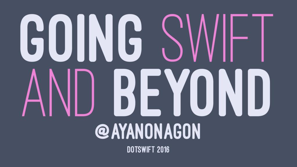 GOING SWIFT AND BEYOND @AYANONAGON DOTSWIFT 2016