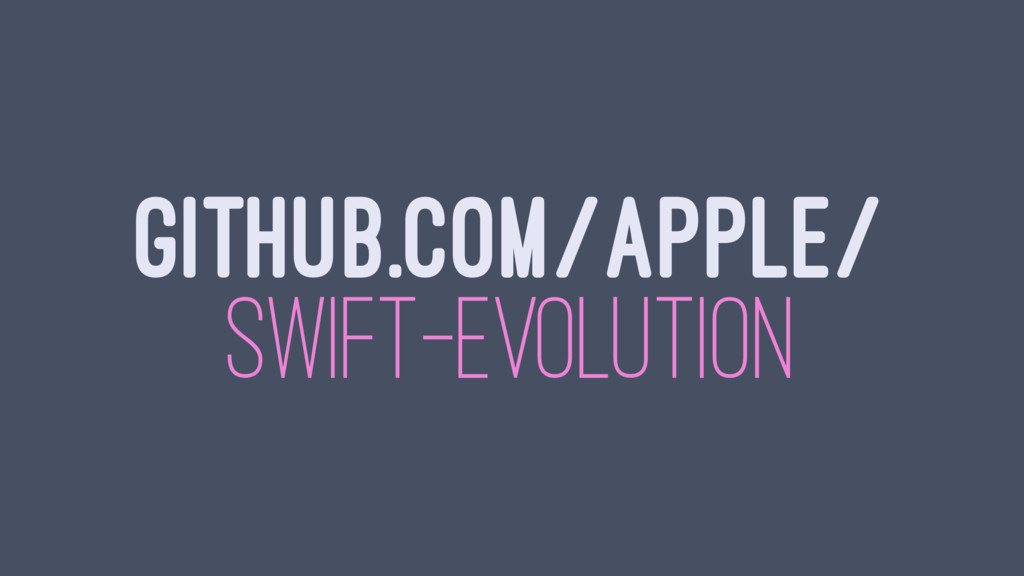 GITHUB.COM/APPLE/ SWIFT-EVOLUTION