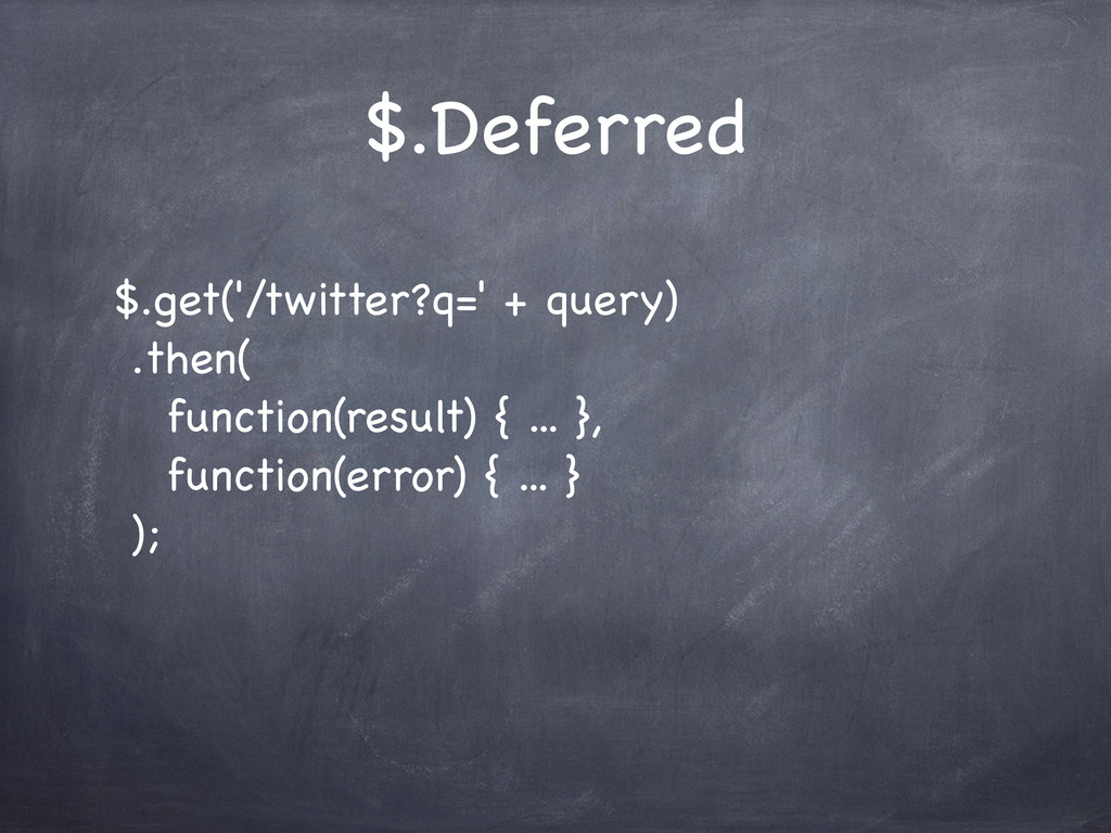 $.Deferred $.get('/twitter?q=' + query) .then( ...