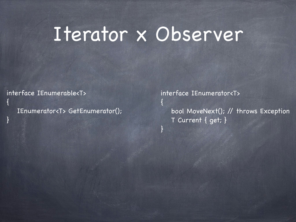 Iterator x Observer interface IEnumerable<T> { ...
