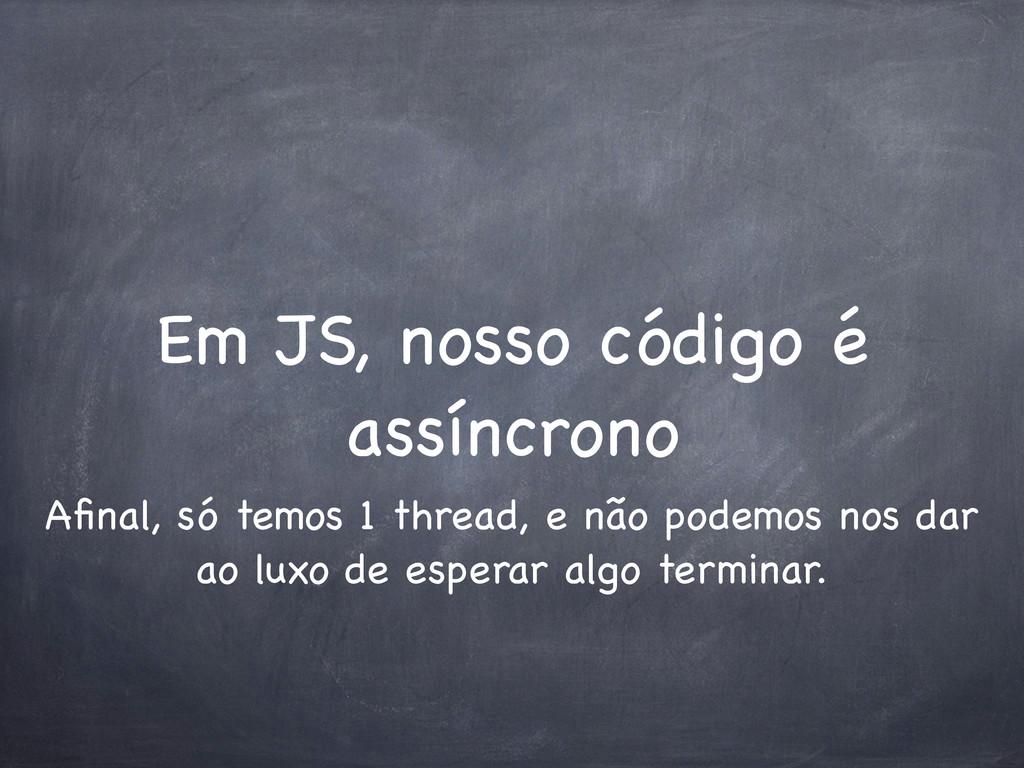 Em JS, nosso código é assíncrono Afinal, só temo...