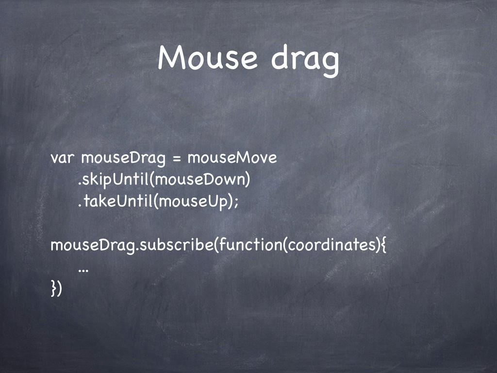 Mouse drag var mouseDrag = mouseMove .skipUntil...