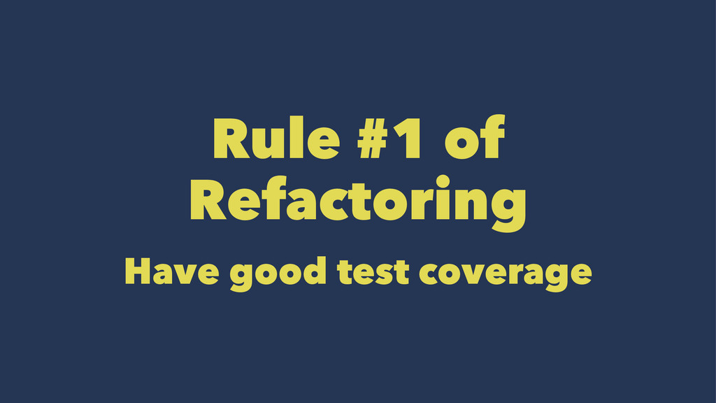 Rule #1 of Refactoring Have good test coverage